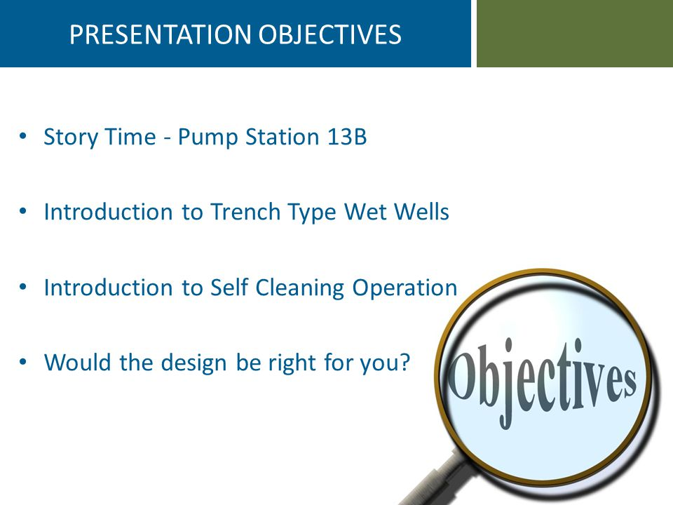 PRESENTATION OBJECTIVES Story Time - Pump Station 13B Introduction to Trench Type Wet Wells Introduction to Self Cleaning Operation Would the design be right for you