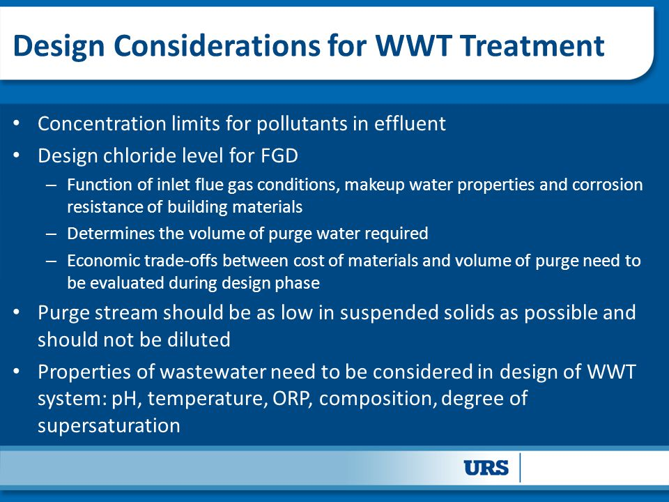 Design Considerations for WWT Treatment Concentration limits for pollutants in effluent Design chloride level for FGD – Function of inlet flue gas conditions, makeup water properties and corrosion resistance of building materials – Determines the volume of purge water required – Economic trade-offs between cost of materials and volume of purge need to be evaluated during design phase Purge stream should be as low in suspended solids as possible and should not be diluted Properties of wastewater need to be considered in design of WWT system: pH, temperature, ORP, composition, degree of supersaturation
