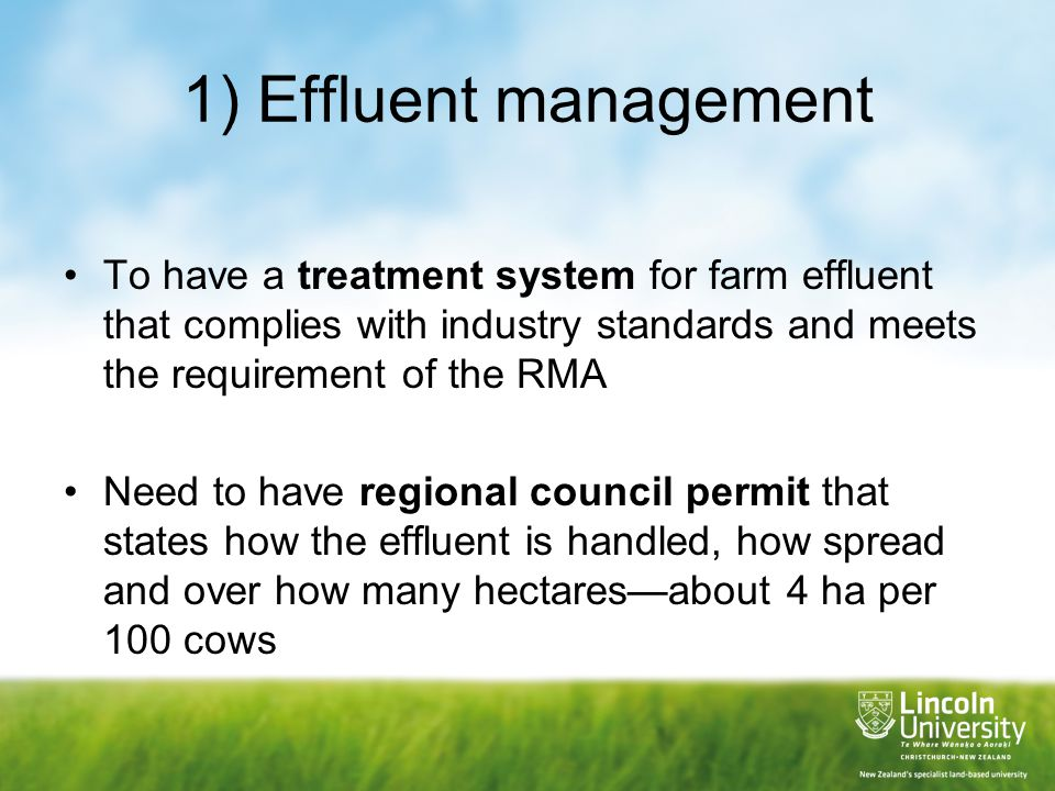 1) Effluent management To have a treatment system for farm effluent that complies with industry standards and meets the requirement of the RMA Need to have regional council permit that states how the effluent is handled, how spread and over how many hectares—about 4 ha per 100 cows
