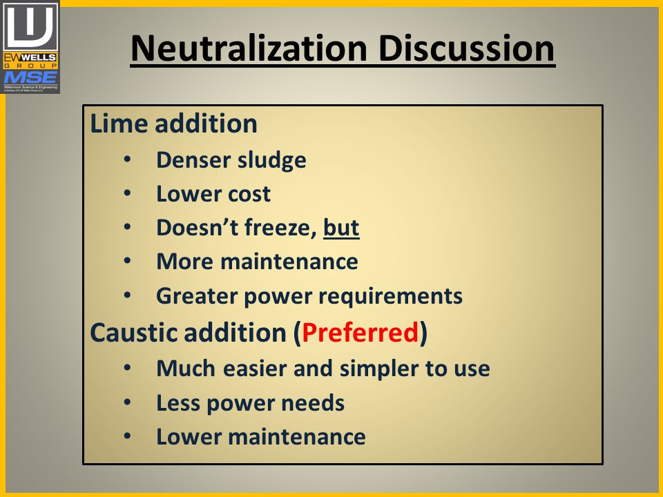 Neutralization Discussion Lime addition Denser sludge Lower cost Doesn't freeze, but More maintenance Greater power requirements Caustic addition (Preferred) Much easier and simpler to use Less power needs Lower maintenance