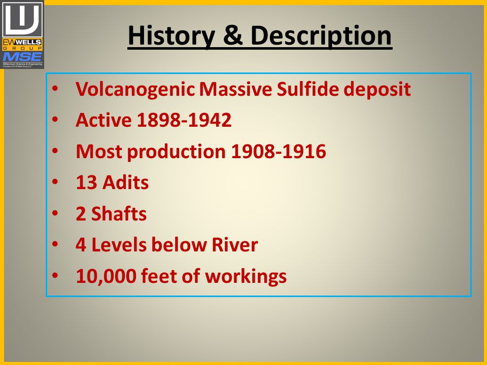 History & Description Volcanogenic Massive Sulfide deposit Active 1898-1942 Most production 1908-1916 13 Adits 2 Shafts 4 Levels below River 10,000 feet of workings