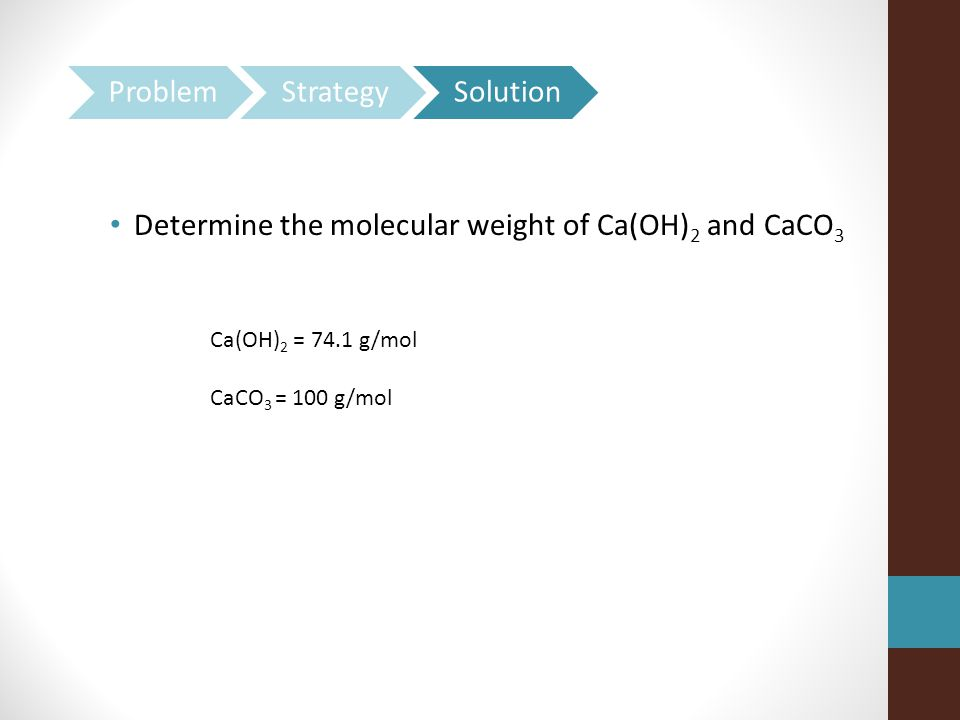 Determine the molecular weight of Ca(OH) 2 and CaCO 3 Ca(OH) 2 = 74.1 g/mol CaCO 3 = 100 g/mol