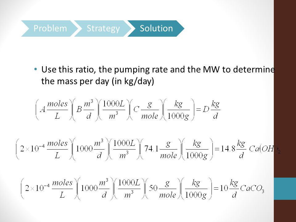 Use this ratio, the pumping rate and the MW to determine the mass per day (in kg/day)