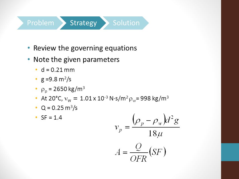 Review the governing equations Note the given parameters d = 0.21 mm g =9.8 m 2 /s  p = 2650 kg/m 3 At 20°C, w = 1.01 x 10 -3 N·s/m 2  w = 998 kg/m 3 Q = 0.25 m 3 /s SF = 1.4