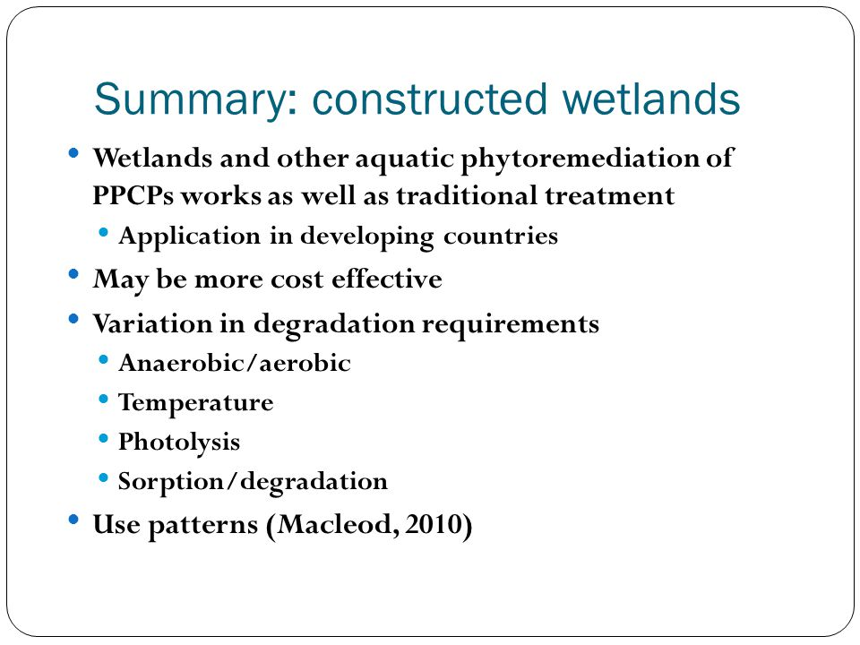 Summary: constructed wetlands Wetlands and other aquatic phytoremediation of PPCPs works as well as traditional treatment Application in developing co