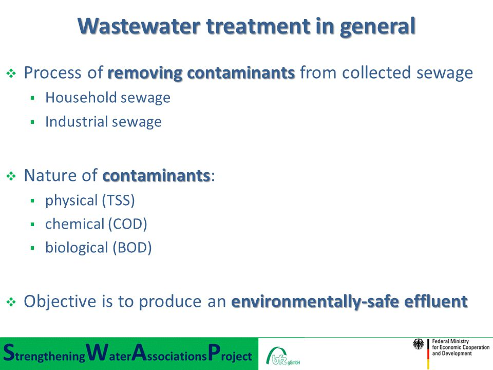 Wastewater treatment in general removing contaminants  Process of removing contaminants from collected sewage  Household sewage  Industrial sewage contaminants  Nature of contaminants:  physical (TSS)  chemical (COD)  biological (BOD) environmentally-safe effluent  Objective is to produce an environmentally-safe effluent