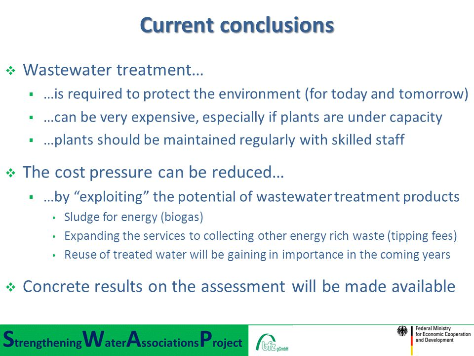  Wastewater treatment…  …is required to protect the environment (for today and tomorrow)  …can be very expensive, especially if plants are under capacity  …plants should be maintained regularly with skilled staff  The cost pressure can be reduced…  …by exploiting the potential of wastewater treatment products Sludge for energy (biogas) Expanding the services to collecting other energy rich waste (tipping fees) Reuse of treated water will be gaining in importance in the coming years  Concrete results on the assessment will be made available Current conclusions