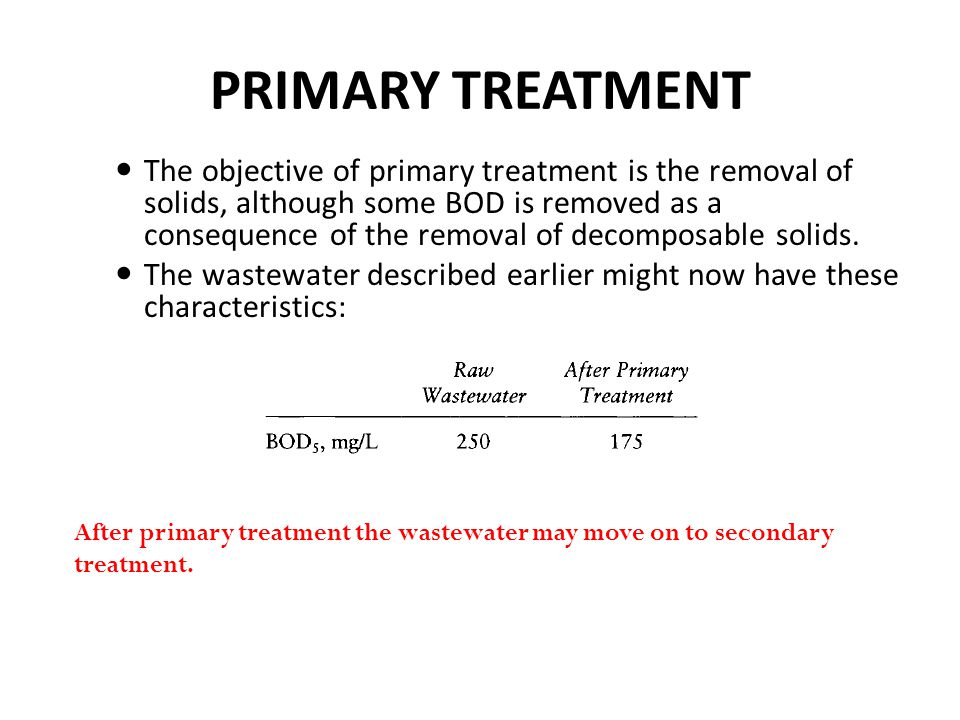PRIMARY TREATMENT The objective of primary treatment is the removal of solids, although some BOD is removed as a consequence of the removal of decomposable solids.