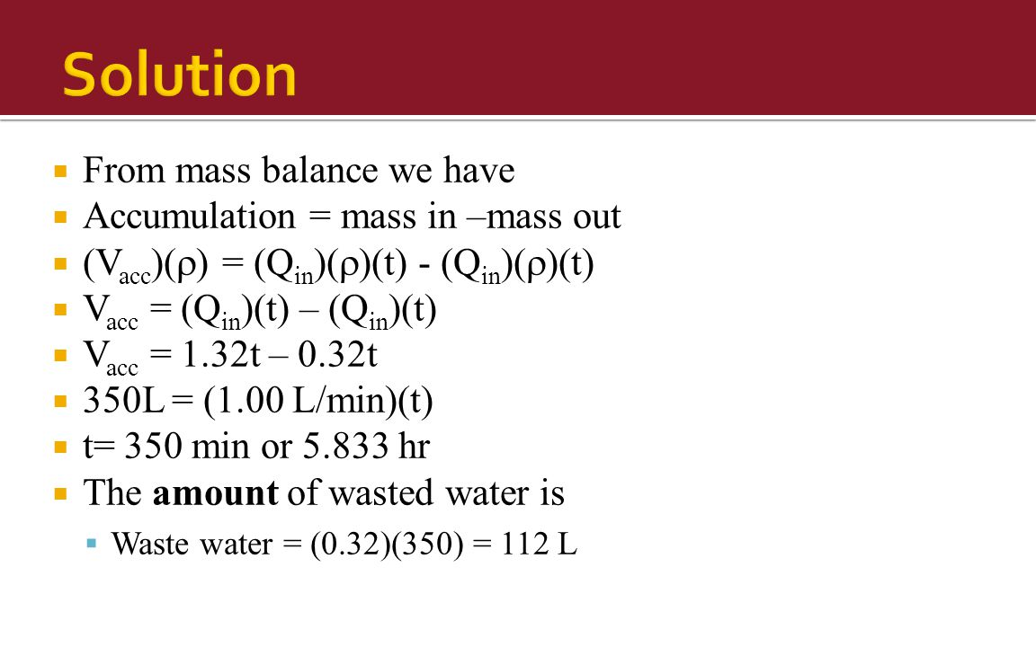  From mass balance we have  Accumulation = mass in –mass out  (V acc )(  ) = (Q in )(  )(t) - (Q in )(  )(t)  V acc = (Q in )(t) – (Q in )(t)  V acc = 1.32t – 0.32t  350L = (1.00 L/min)(t)  t= 350 min or 5.833 hr  The amount of wasted water is  Waste water = (0.32)(350) = 112 L