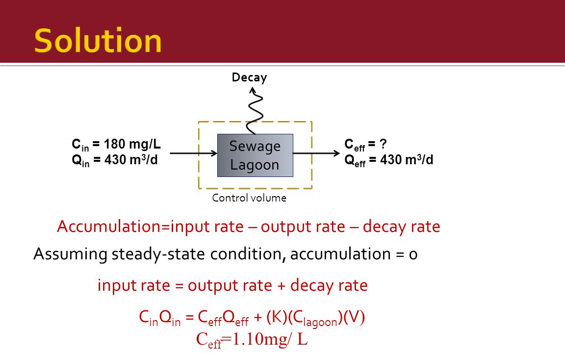 Sewage Lagoon C in = 180 mg/L Q in = 430 m 3 /d C eff = ? Q eff = 430 m 3 /d Decay Accumulation=input rate – output rate – decay rate Assuming steady-