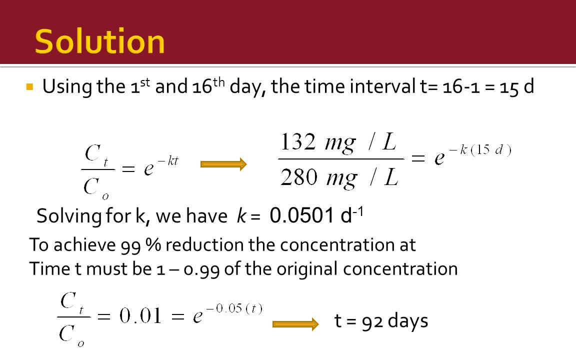  Using the 1 st and 16 th day, the time interval t= 16-1 = 15 d Solving for k, we have k = 0.0501 d -1 To achieve 99 % reduction the concentration at Time t must be 1 – 0.99 of the original concentration t = 92 days