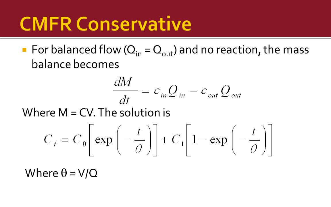  For balanced flow (Q in = Q out ) and no reaction, the mass balance becomes Where M = CV.