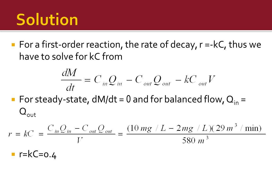  For a first-order reaction, the rate of decay, r =-kC, thus we have to solve for kC from  For steady-state, dM/dt = 0 and for balanced flow, Q in = Q out  r=kC=0.4