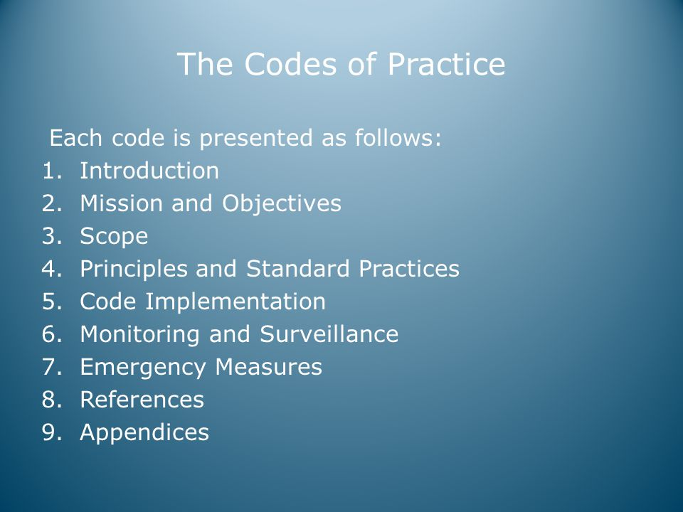 The Codes of Practice Each code is presented as follows: 1.Introduction 2.Mission and Objectives 3.Scope 4.Principles and Standard Practices 5.Code Implementation 6.Monitoring and Surveillance 7.Emergency Measures 8.References 9.Appendices