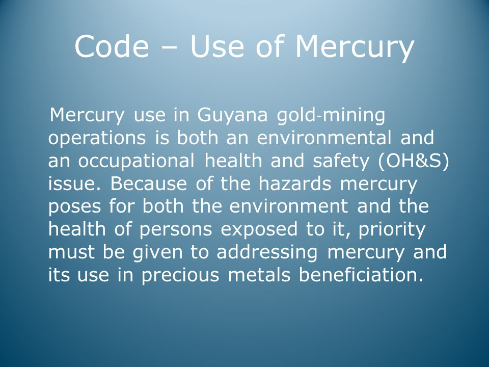 Code – Use of Mercury Mercury use in Guyana gold ‐ mining operations is both an environmental and an occupational health and safety (OH&S) issue.