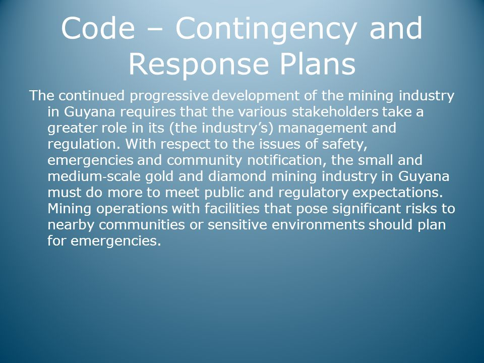 Code – Contingency and Response Plans The continued progressive development of the mining industry in Guyana requires that the various stakeholders take a greater role in its (the industry's) management and regulation.