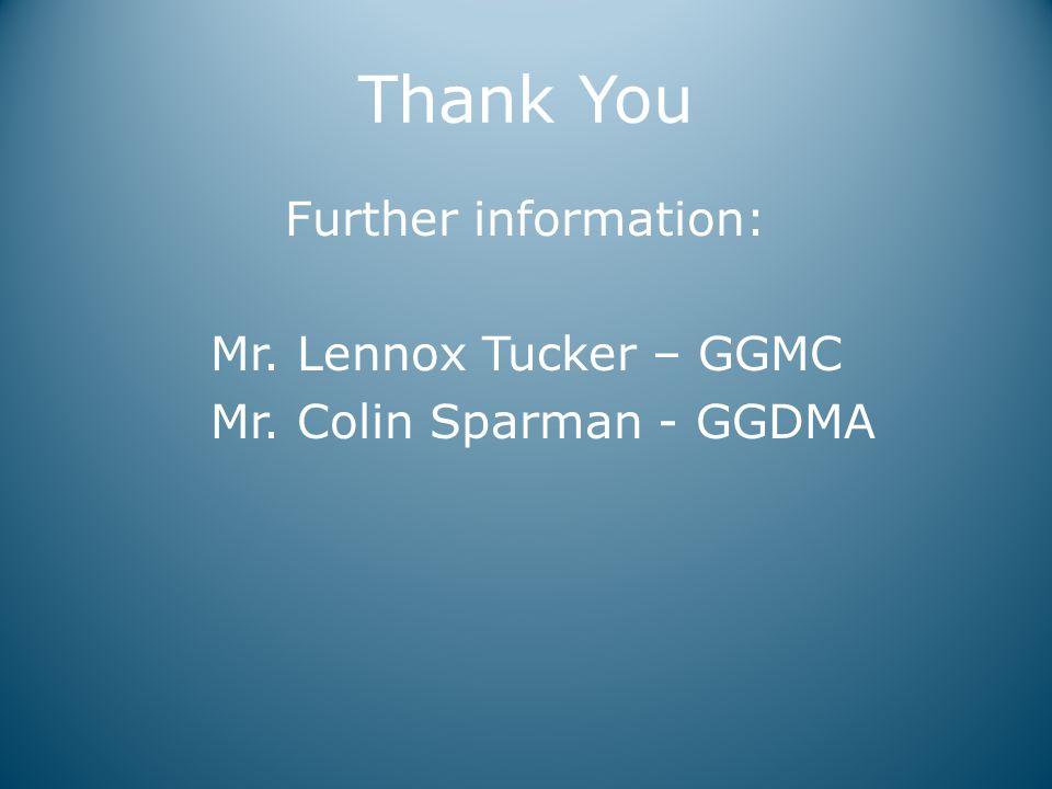 Thank You Further information: Mr. Lennox Tucker – GGMC Mr. Colin Sparman - GGDMA