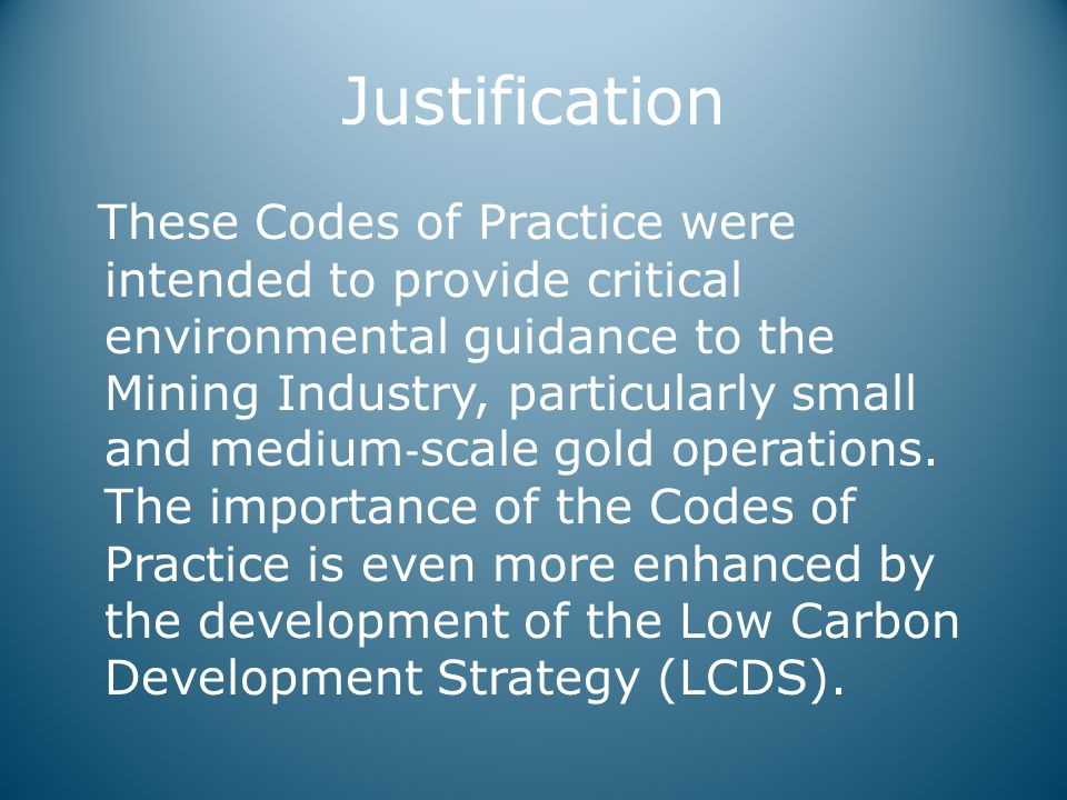 Justification These Codes of Practice were intended to provide critical environmental guidance to the Mining Industry, particularly small and medium ‐ scale gold operations.