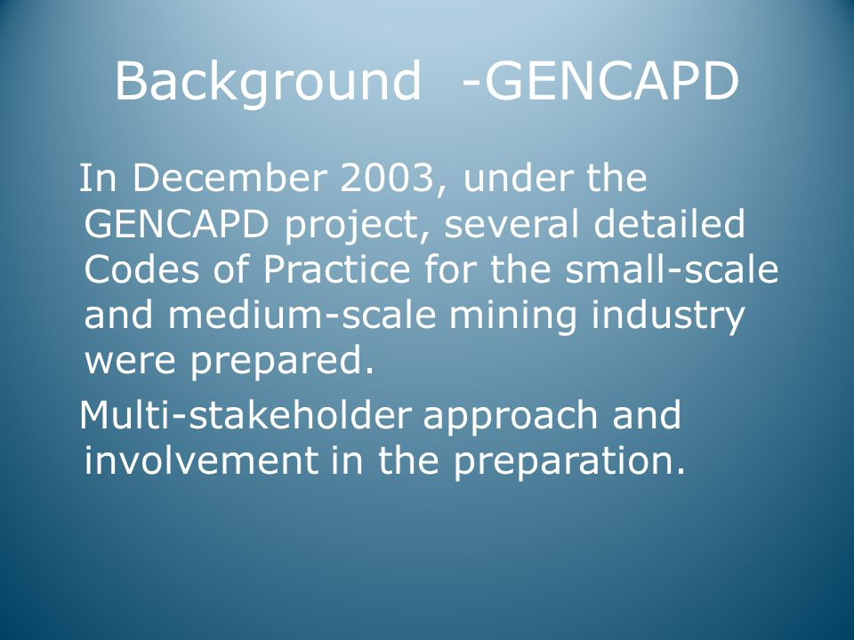 Background -GENCAPD In December 2003, under the GENCAPD project, several detailed Codes of Practice for the small-scale and medium-scale mining industry were prepared.
