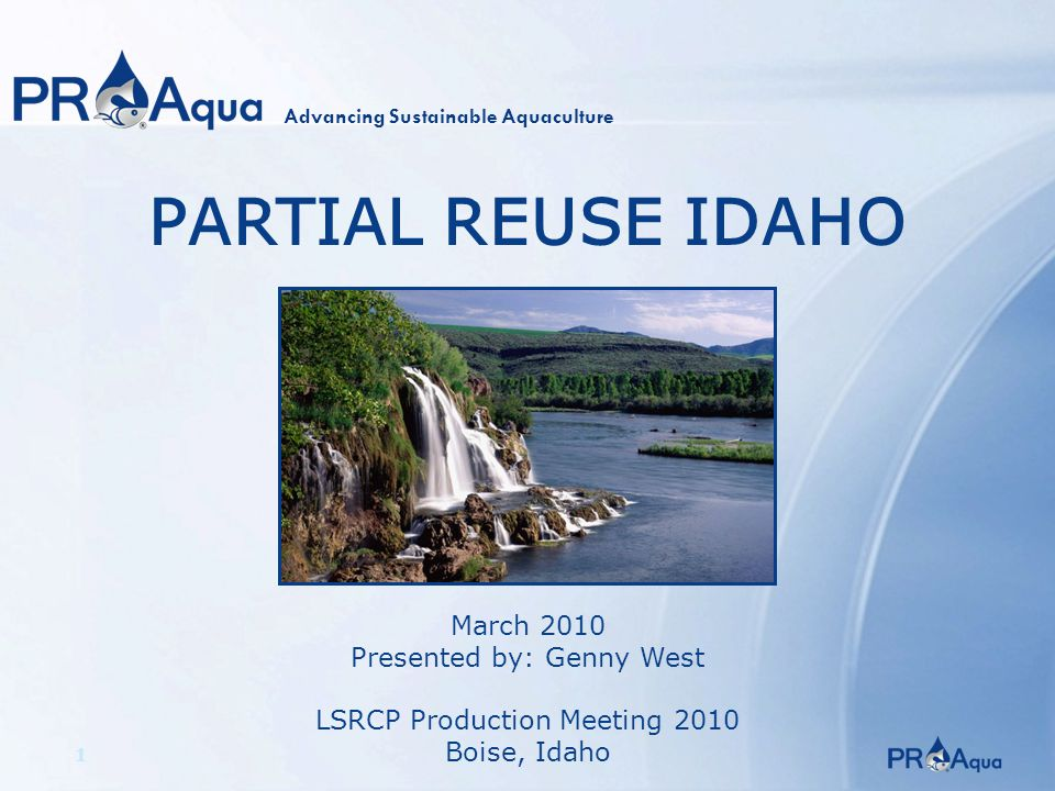 1 PARTIAL REUSE IDAHO March 2010 Presented by: Genny West LSRCP Production Meeting 2010 Boise, Idaho Advancing Sustainable Aquaculture