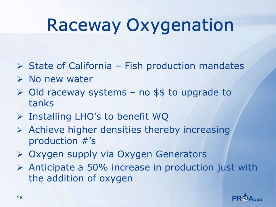 18 Raceway Oxygenation  State of California – Fish production mandates  No new water  Old raceway systems – no $$ to upgrade to tanks  Installing LHO's to benefit WQ  Achieve higher densities thereby increasing production #'s  Oxygen supply via Oxygen Generators  Anticipate a 50% increase in production just with the addition of oxygen