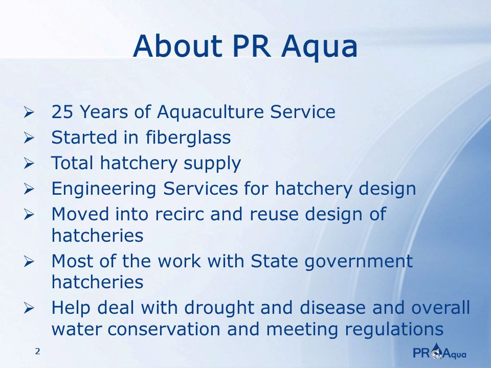 2 About PR Aqua  25 Years of Aquaculture Service  Started in fiberglass  Total hatchery supply  Engineering Services for hatchery design  Moved into recirc and reuse design of hatcheries  Most of the work with State government hatcheries  Help deal with drought and disease and overall water conservation and meeting regulations