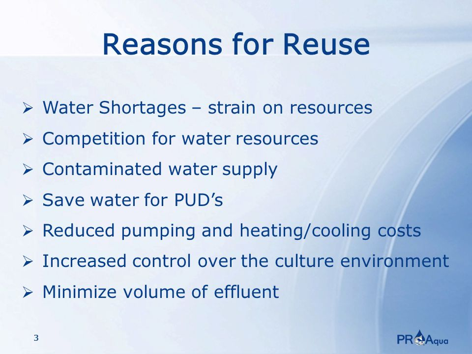 3 Reasons for Reuse  Water Shortages – strain on resources  Competition for water resources  Contaminated water supply  Save water for PUD's  Reduced pumping and heating/cooling costs  Increased control over the culture environment  Minimize volume of effluent