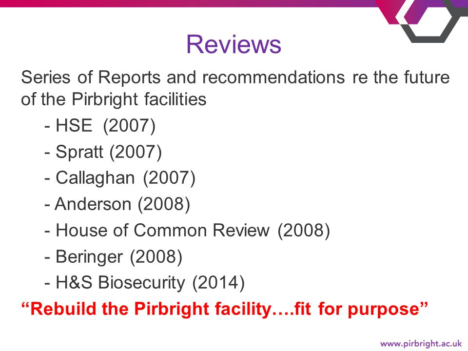 Reviews Series of Reports and recommendations re the future of the Pirbright facilities - HSE (2007) - Spratt (2007) - Callaghan (2007) - Anderson (2008) - House of Common Review (2008) - Beringer (2008) - H&S Biosecurity (2014) Rebuild the Pirbright facility….fit for purpose