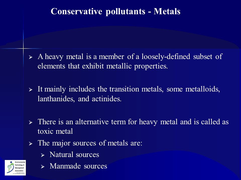 Conservative pollutants - Metals  A heavy metal is a member of a loosely-defined subset of elements that exhibit metallic properties.  It mainly inc
