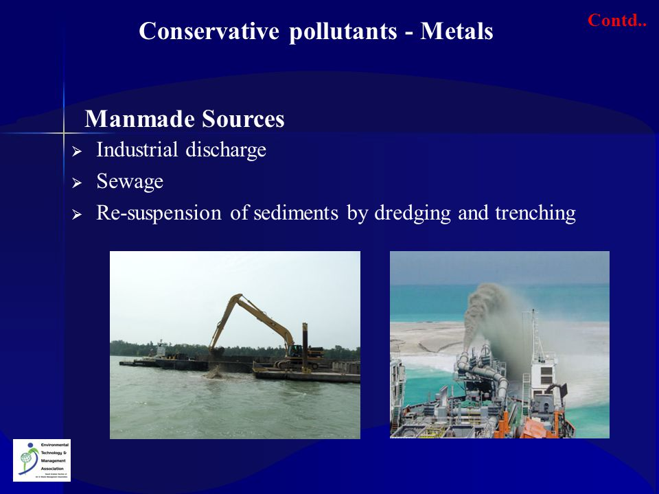  Industrial discharge  Sewage  Re-suspension of sediments by dredging and trenching Conservative pollutants - Metals Contd.. Manmade Sources