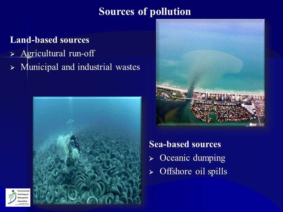 Sources of pollution Land-based sources  Agricultural run-off  Municipal and industrial wastes Sea-based sources  Oceanic dumping  Offshore oil sp