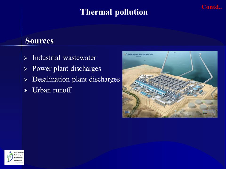 Thermal pollution Sources  Industrial wastewater  Power plant discharges  Desalination plant discharges  Urban runoff Contd..
