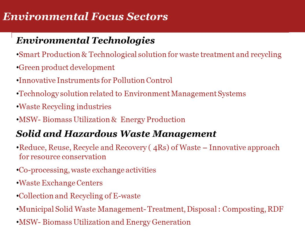 Environmental Technologies Smart Production & Technological solution for waste treatment and recycling Green product development Innovative Instruments for Pollution Control Technology solution related to Environment Management Systems Waste Recycling industries MSW- Biomass Utilization & Energy Production Solid and Hazardous Waste Management Reduce, Reuse, Recycle and Recovery ( 4Rs) of Waste – Innovative approach for resource conservation Co-processing, waste exchange activities Waste Exchange Centers Collection and Recycling of E-waste Municipal Solid Waste Management- Treatment, Disposal : Composting, RDF MSW- Biomass Utilization and Energy Generation Environmental Focus Sectors