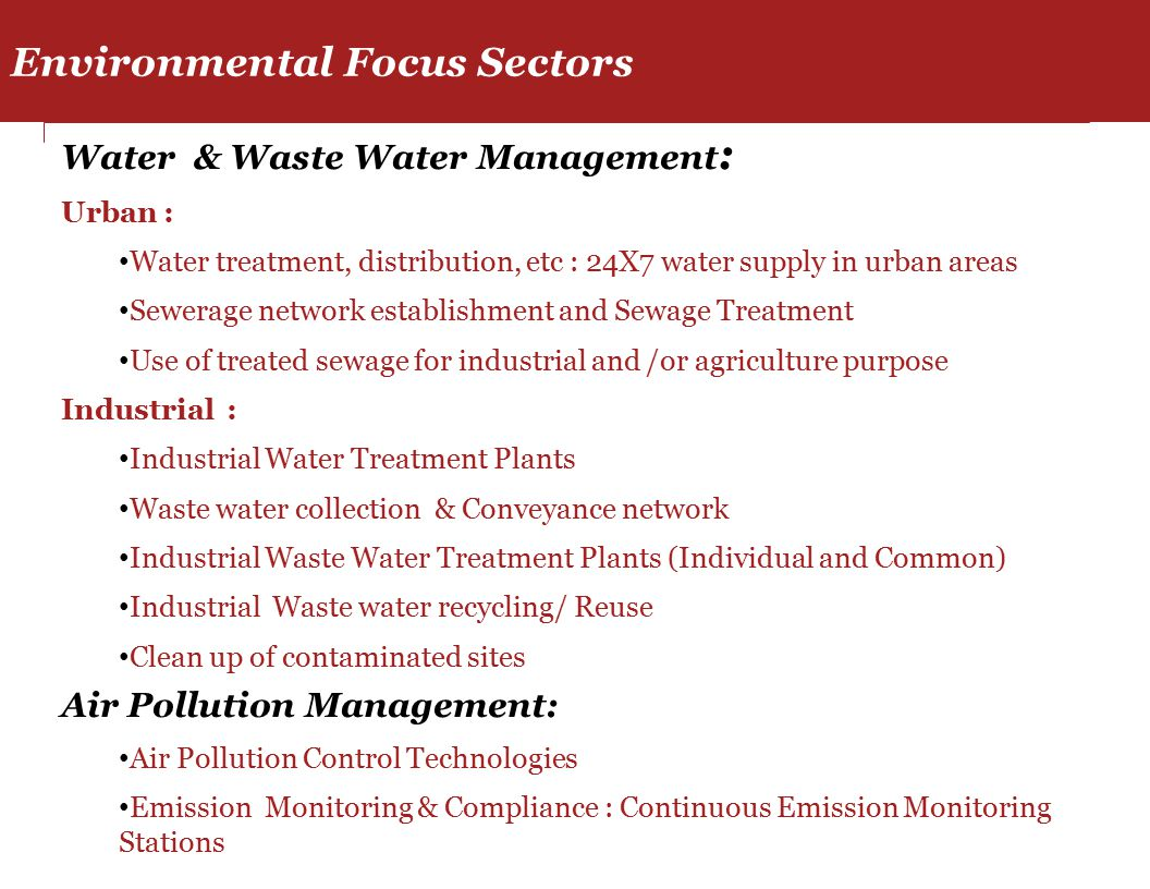 Water & Waste Water Management : Urban : Water treatment, distribution, etc : 24X7 water supply in urban areas Sewerage network establishment and Sewage Treatment Use of treated sewage for industrial and /or agriculture purpose Industrial : Industrial Water Treatment Plants Waste water collection & Conveyance network Industrial Waste Water Treatment Plants (Individual and Common) Industrial Waste water recycling/ Reuse Clean up of contaminated sites Air Pollution Management: Air Pollution Control Technologies Emission Monitoring & Compliance : Continuous Emission Monitoring Stations Environmental Focus Sectors