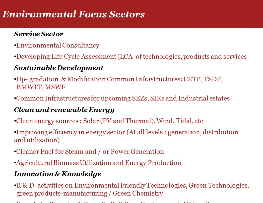 Service Sector Environmental Consultancy Developing Life Cycle Assessment (LCA of technologies, products and services Sustainable Development Up- gradation & Modification Common Infrastructures: CETP, TSDF, BMWTF, MSWF Common Infrastructures for upcoming SEZs, SIRs and Industrial estates Clean and renewable Energy Clean energy sources : Solar (PV and Thermal), Wind, Tidal, etc Improving efficiency in energy sector (At all levels : generation, distribution and utilization) Cleaner Fuel for Steam and / or Power Generation Agricultural Biomass Utilization and Energy Production Innovation & Knowledge R & D activities on Environmental Friendly Technologies, Green Technologies, green products-manufacturing / Green Chemistry Knowledge Transfer & Capacity Building, Environmental Education Training and Education (At all levels : ITI to PG) Environmental Focus Sectors