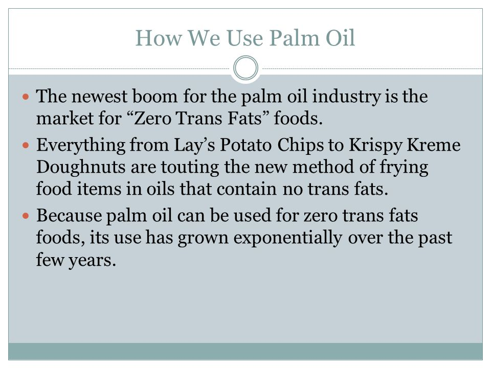 How We Use Palm Oil The newest boom for the palm oil industry is the market for Zero Trans Fats foods.