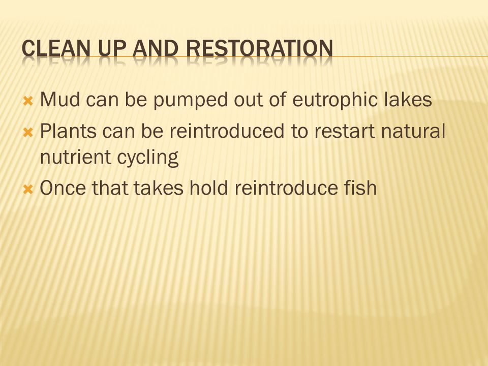  Mud can be pumped out of eutrophic lakes  Plants can be reintroduced to restart natural nutrient cycling  Once that takes hold reintroduce fish