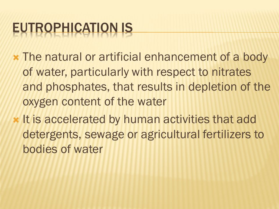  The natural or artificial enhancement of a body of water, particularly with respect to nitrates and phosphates, that results in depletion of the oxygen content of the water  It is accelerated by human activities that add detergents, sewage or agricultural fertilizers to bodies of water