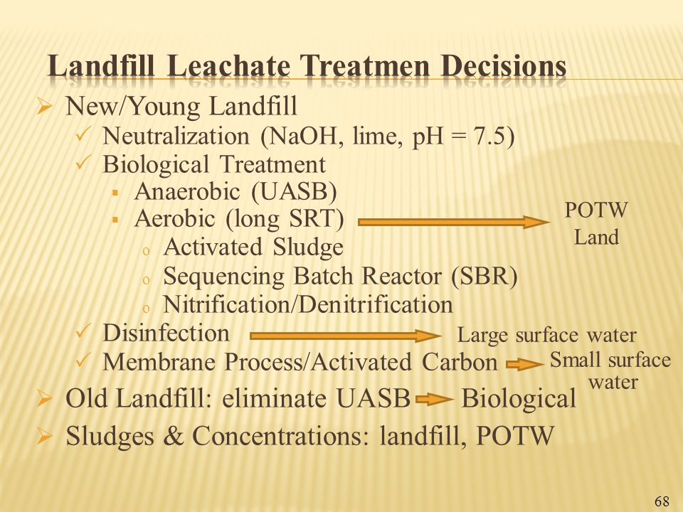  New/Young Landfill  Neutralization (NaOH, lime, pH = 7.5)  Biological Treatment  Anaerobic (UASB)  Aerobic (long SRT) o Activated Sludge o Seque