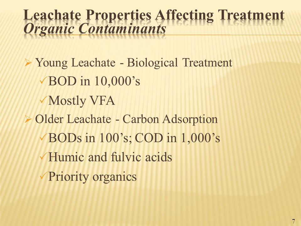  Young Leachate - Biological Treatment  BOD in 10,000's  Mostly VFA  Older Leachate - Carbon Adsorption  BODs in 100's; COD in 1,000's  Humic an