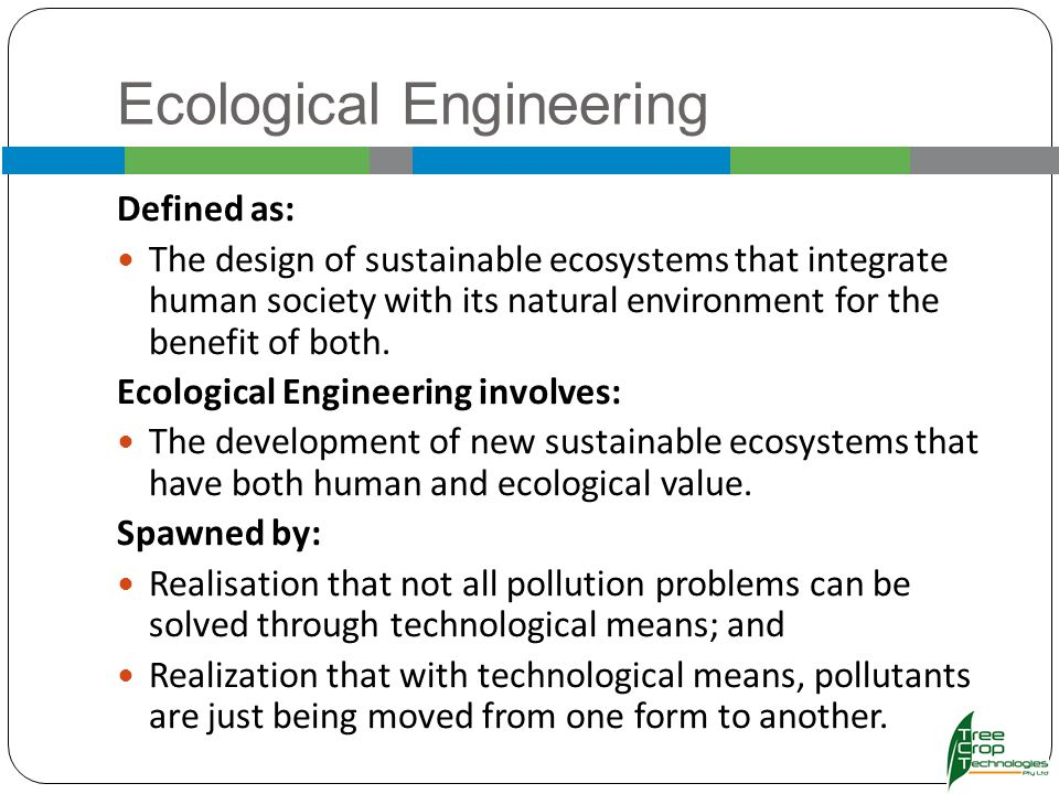 Ecological Engineering Defined as: The design of sustainable ecosystems that integrate human society with its natural environment for the benefit of both.