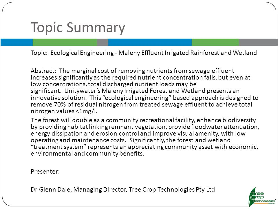Topic Summary Topic: Ecological Engineering - Maleny Effluent Irrigated Rainforest and Wetland Abstract: The marginal cost of removing nutrients from sewage effluent increases significantly as the required nutrient concentration falls, but even at low concentrations, total discharged nutrient loads may be significant.