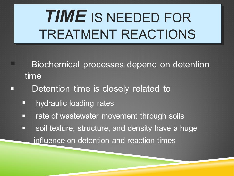 TIME IS NEEDED FOR TREATMENT REACTIONS  Biochemical processes depend on detention time  Detention time is closely related to  hydraulic loading rates  rate of wastewater movement through soils  soil texture, structure, and density have a huge influence on detention and reaction times