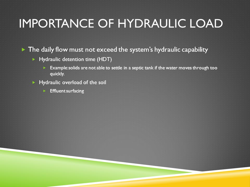 IMPORTANCE OF HYDRAULIC LOAD  The daily flow must not exceed the system's hydraulic capability  Hydraulic detention time (HDT)  Example: solids are not able to settle in a septic tank if the water moves through too quickly.