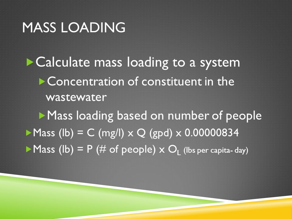 MASS LOADING  Calculate mass loading to a system  Concentration of constituent in the wastewater  Mass loading based on number of people  Mass (lb) = C (mg/l) x Q (gpd) x 0.00000834  Mass (lb) = P (# of people) x O L (lbs per capita- day)