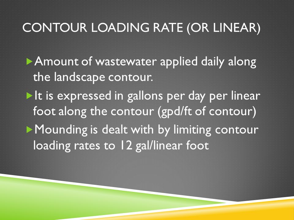 CONTOUR LOADING RATE (OR LINEAR)  Amount of wastewater applied daily along the landscape contour.