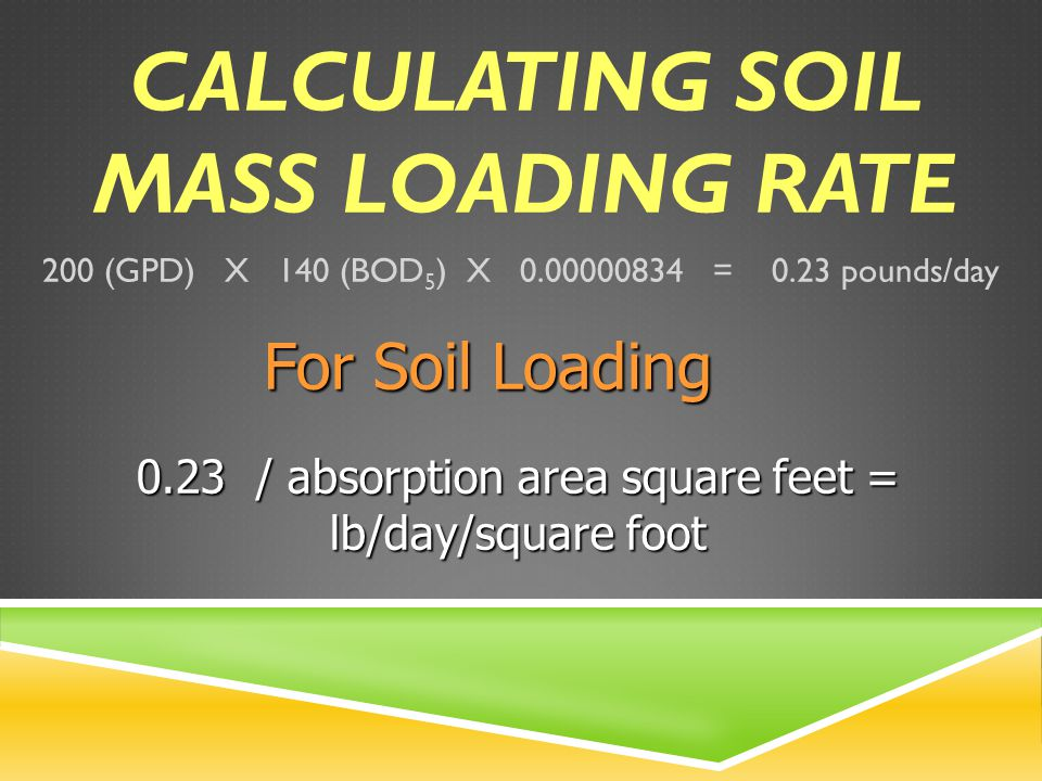 CALCULATING SOIL MASS LOADING RATE 200 (GPD) X 140 (BOD 5 ) X 0.00000834 = 0.23 pounds/day For Soil Loading 0.23 / absorption area square feet = lb/day/square foot