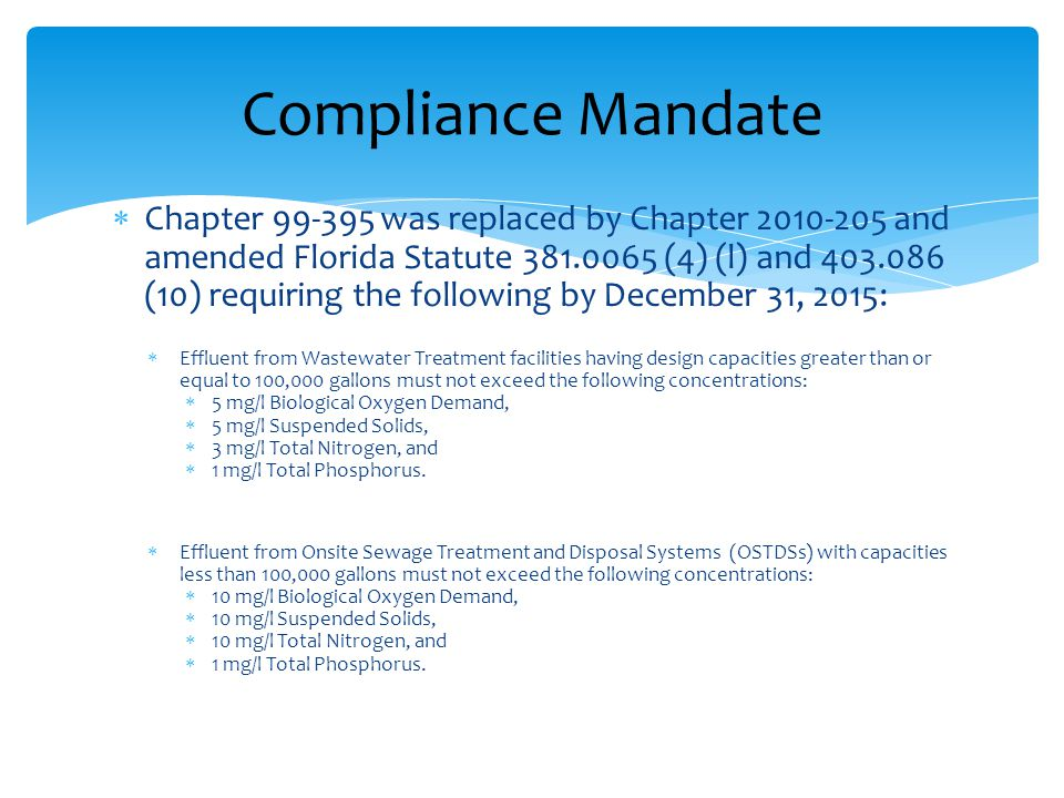  Chapter 99-395 was replaced by Chapter 2010-205 and amended Florida Statute 381.0065 (4) (l) and 403.086 (10) requiring the following by December 31, 2015:  Effluent from Wastewater Treatment facilities having design capacities greater than or equal to 100,000 gallons must not exceed the following concentrations:  5 mg/l Biological Oxygen Demand,  5 mg/l Suspended Solids,  3 mg/l Total Nitrogen, and  1 mg/l Total Phosphorus.