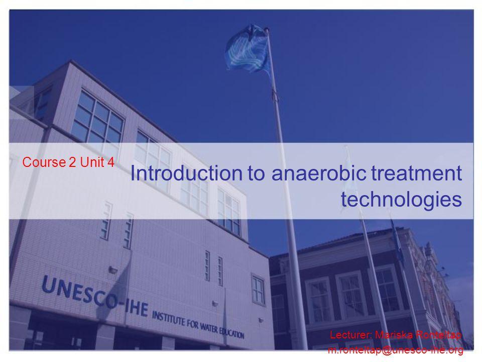 Course 2 Unit 4 Lecturer: Mariska Ronteltap m.ronteltap@unesco-ihe.org Introduction to anaerobic treatment technologies