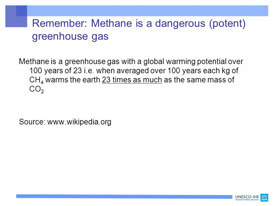 Remember: Methane is a dangerous (potent) greenhouse gas Methane is a greenhouse gas with a global warming potential over 100 years of 23 i.e. when av